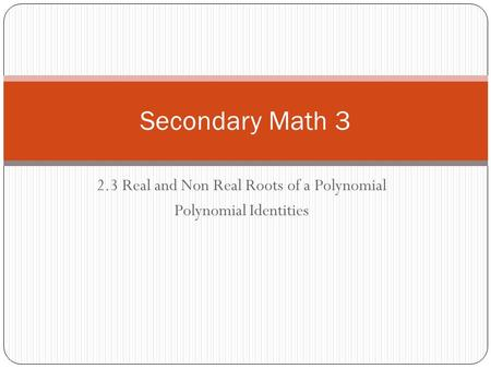 2.3 Real and Non Real Roots of a Polynomial Polynomial Identities Secondary Math 3.