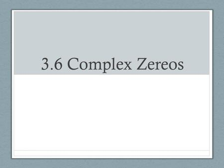 3.6 Complex Zereos. The Fundamental Theorem of Algebra The Fundamental Theorem of Algebra says that every polynomial with complex coefficients must have.