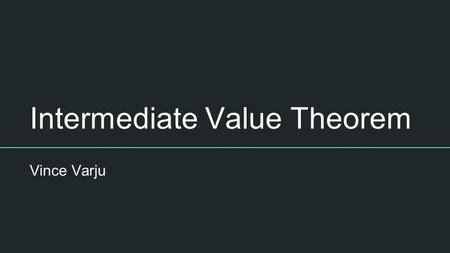 Intermediate Value Theorem Vince Varju. Definition The Intermediate Value Theorem states that if a function f is a continuous function on [a,b] then there.