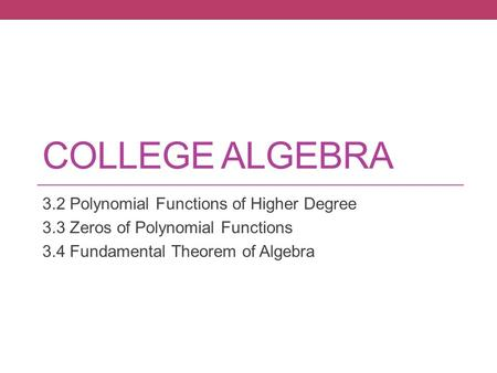 COLLEGE ALGEBRA 3.2 Polynomial Functions of Higher Degree 3.3 Zeros of Polynomial Functions 3.4 Fundamental Theorem of Algebra.
