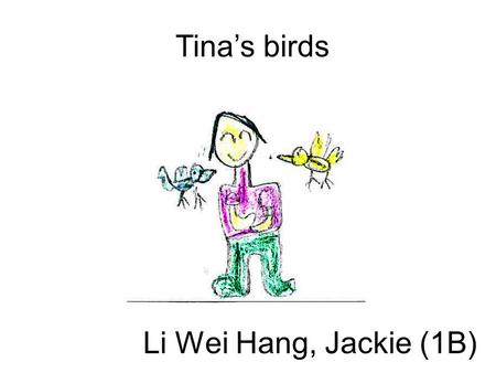 Li Wei Hang, Jackie (1B) Tina's birds. Today is Tina's Birthday. Tina's father has a big red bag. 'Happy Birthday, Tina. This is a present for you,' said.