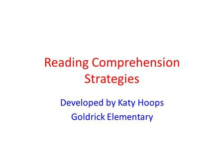 Reading Comprehension Strategies Developed by Katy Hoops Goldrick Elementary.