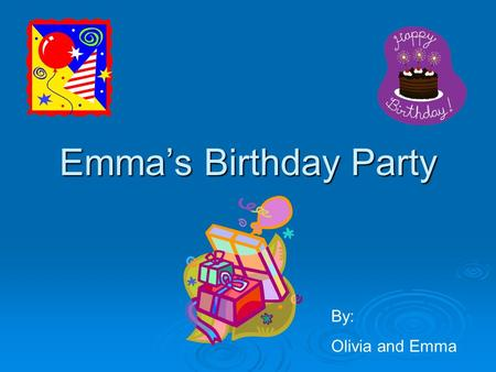 "Emma's Birthday Party By: Olivia and Emma. . Everyone came to the door with their arms full of presents. ""Happy Birthday Emma,"" they shouted."