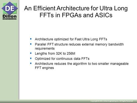 Copyright © 2004, Dillon Engineering Inc. All Rights Reserved. An Efficient Architecture for Ultra Long FFTs in FPGAs and ASICs  Architecture optimized.