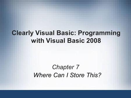 Clearly Visual Basic: Programming with Visual Basic 2008 Chapter 7 Where Can I Store This?