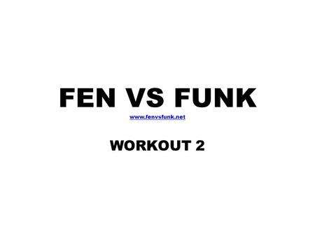 FEN VS FUNK www.fenvsfunk.net WORKOUT 2 CIRCUIT 1 Squats High Knee Run Push Ups iPlank Burpies CIRCUIT 2 Step Back Lunge (1 min/leg) Side/Oblique Bridges.