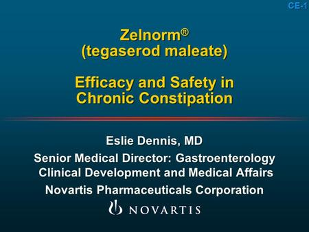 CE-1 Zelnorm ® (tegaserod maleate) Efficacy and Safety in Chronic Constipation Eslie Dennis, MD Senior Medical Director: Gastroenterology Clinical Development.