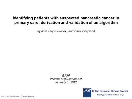 Identifying patients with suspected pancreatic cancer in primary care: derivation and validation of an algorithm by Julia Hippisley-Cox, and Carol Coupland.