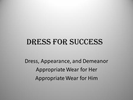 DRESS FOR SUCCESS Dress, Appearance, and Demeanor Appropriate Wear for Her Appropriate Wear for Him.