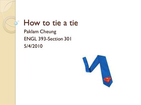 How to tie a tie Paklam Cheung ENGL 393-Section 301 5/4/2010.