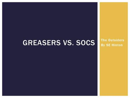 The Outsiders By SE Hinton GREASERS VS. SOCS.  Poor (Broken homes)  Consider themselves family (not literally)  Blue collar; middle class  Named greasers.