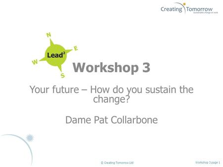 Workshop 3 Your future – How do you sustain the change? Dame Pat Collarbone Workshop 3 page 1 © Creating Tomorrow Ltd.