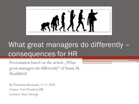 "What great managers do differently – consequences for HR Presentation based on the article ""What great managers do differently"" of Susan M. Heathfield."