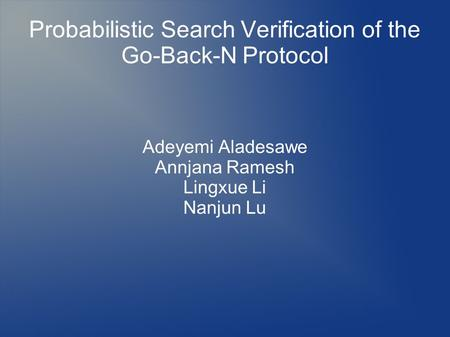 Probabilistic Search Verification of the Go-Back-N Protocol Adeyemi Aladesawe Annjana Ramesh Lingxue Li Nanjun Lu.