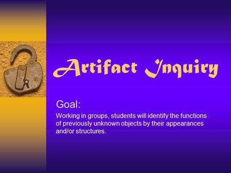 Artifact Inquiry Goal: Working in groups, students will identify the functions of previously unknown objects by their appearances and/or structures.