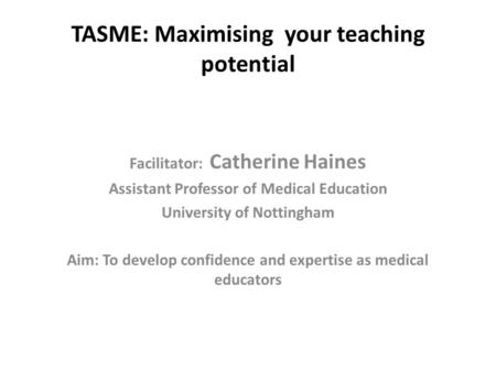 TASME: Maximising your teaching potential Facilitator: Catherine Haines Assistant Professor of Medical Education University of Nottingham Aim: To develop.