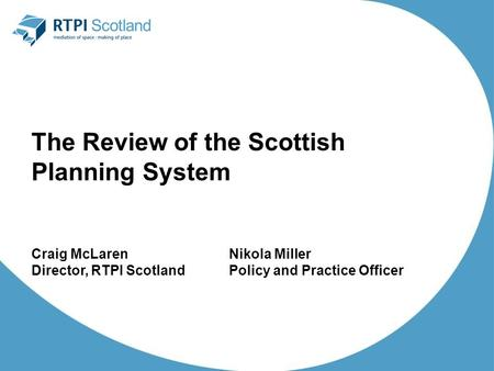 The Review of the Scottish Planning System Craig McLarenNikola Miller Director, RTPI ScotlandPolicy and Practice Officer.