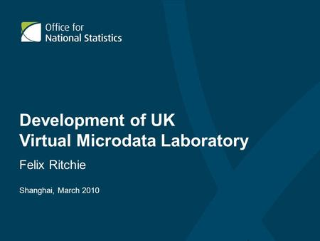 Development of UK Virtual Microdata Laboratory Felix Ritchie Shanghai, March 2010.