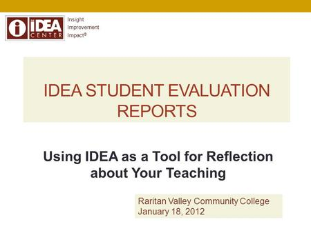 IDEA STUDENT EVALUATION REPORTS Insight Improvement Impact ® Using IDEA as a Tool for Reflection about Your Teaching Raritan Valley Community College January.