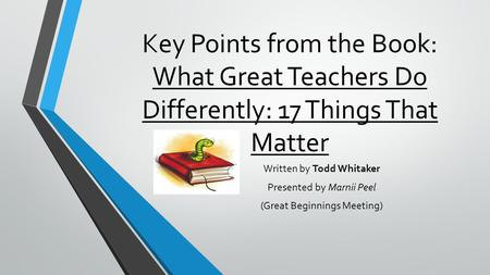 Key Points from the Book: What Great Teachers Do Differently: 17 Things That Matter Written by Todd Whitaker Presented by Marnii Peel (Great Beginnings.