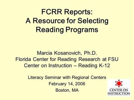 FCRR Reports: A Resource for Selecting Reading Programs Marcia Kosanovich, Ph.D. Florida Center for Reading Research at FSU Center on Instruction – Reading.