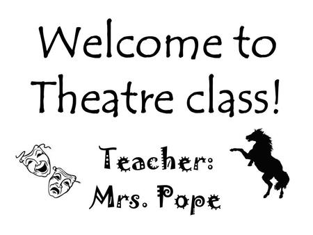 Welcome to Theatre class! Teacher: Mrs. Pope. Who is this teacher?