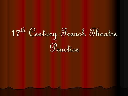 17 th Century French Theatre Practice. Overview: Historical background Historical background Theater and theatrical companies Theater and theatrical companies.