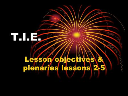 T.I.E. Lesson objectives & plenaries lessons 2-5.