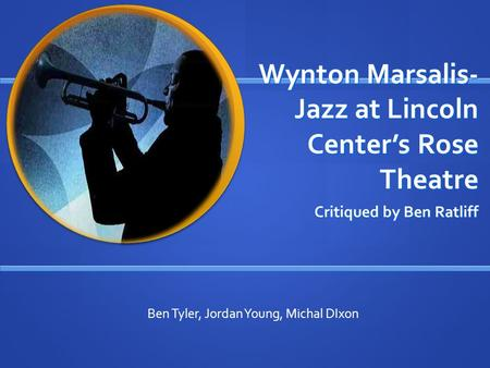 Wynton Marsalis- Jazz at Lincoln Center's Rose Theatre Critiqued by Ben Ratliff Ben Tyler, Jordan Young, Michal DIxon.