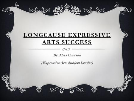 LONGCAUSE EXPRESSIVE ARTS SUCCESS By. Miss Grayson (Expressive Arts Subject Leader)