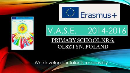 V.A.S.E. 2014-2016 We develop our talents responsibly PRIMARY SCHOOL NR 6; OLSZTYN, POLAND.
