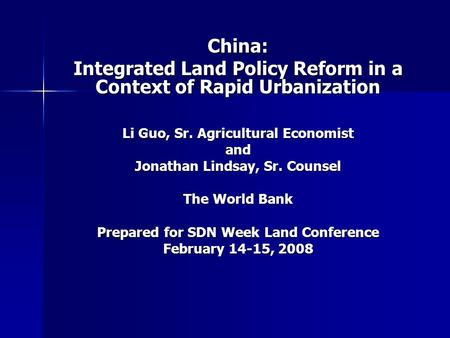 China: Integrated Land Policy Reform in a Context of Rapid Urbanization Li Guo, Sr. Agricultural Economist and Jonathan Lindsay, Sr. Counsel The World.