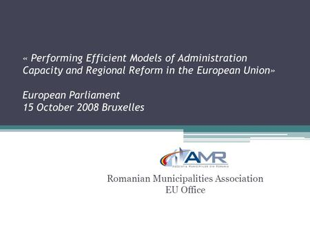 « Performing Efficient Models of Administration Capacity and Regional Reform in the European Union» European Parliament 15 October 2008 Bruxelles Romanian.