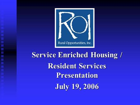Service Enriched Housing / Resident Services Presentation July 19, 2006.