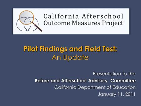 Presentation to the Before and Afterschool Advisory Committee California Department of Education January 11, 2011 January 11, 2011 Pilot Findings and Field.
