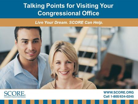 Talking Points for Visiting Your Congressional Office Live Your Dream. SCORE Can Help.