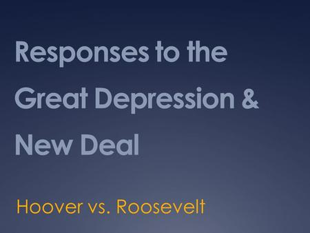 Responses to the Great Depression & New Deal Hoover vs. Roosevelt.