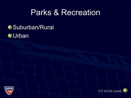 Parks & Recreation Suburban/Rural Urban. Parks and Recreation Avoid Decentralized Facilities Tennis Centers/Hubs –Economical Programming –Maintenance.