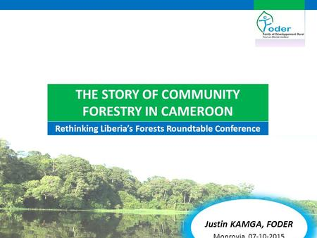 Rethinking Liberia's Forests Roundtable Conference Justin KAMGA, FODER Monrovia, 07-10-2015 THE STORY OF COMMUNITY FORESTRY IN CAMEROON.