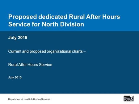 Proposed dedicated Rural After Hours Service for North Division July 2015 Current and proposed organizational charts – Rural After Hours Service July 2015.