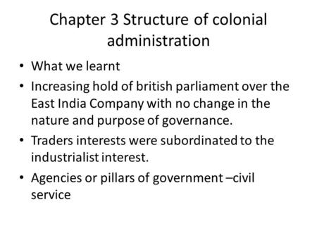 Chapter 3 Structure of colonial administration What we learnt Increasing hold of british parliament over the East India Company with no change in the nature.