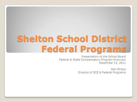 Shelton School District Federal Programs Presentation to the School Board Federal & State Compensatory Program Overview December 13, 2011 Gail Straus Director.