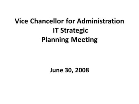Vice Chancellor for Administration IT Strategic Planning Meeting June 30, 2008.