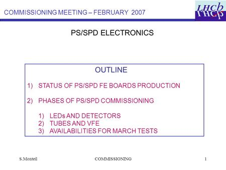 S.MonteilCOMMISSIONING1 PS/SPD ELECTRONICS OUTLINE 1)STATUS OF PS/SPD FE BOARDS PRODUCTION 2)PHASES OF PS/SPD COMMISSIONING 1)LEDs AND DETECTORS 2)TUBES.