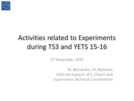 Activities related to Experiments during TS3 and YETS 15-16 5 th November, 2015 M. Bernardini, M. Barberan With the support of S. Chemli and Experiments.