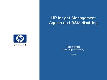 4/26/2017 HP Insight Managament Agents and RSM disabling Tape Storage Wei Jung Shih Hung July 2008 . HP template.