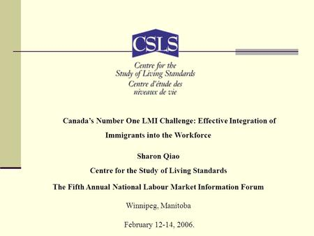 Canada's Number One LMI Challenge: Effective Integration of Immigrants into the Workforce Sharon Qiao Centre for the Study of Living Standards The Fifth.