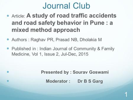 Journal Club Article: A study <strong>of</strong> <strong>road</strong> traffic <strong>accidents</strong> and <strong>road</strong> safety behavior in Pune : a mixed method approach Authors : Raghav PR, Prasad NB, Dholakia.