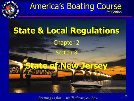 Boating is fun… we'll show you how America's Boating Course 3 rd Edition 1 State & Local Regulations Chapter 2 Section 8 State of New Jersey >>