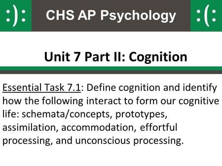 CHS AP Psychology Unit 7 Part II: Cognition Essential Task 7.1: Define cognition and identify how the following interact to form our cognitive life: schemata/concepts,